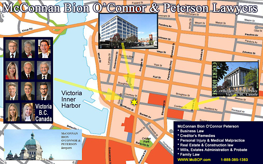 VICTORIA street map location of McConnan Bion O'Connor Peterson law firm with photos of lawyers on left side including:  Pat Bion, Michael O'Connor, QC;  Michael Mark, Dirk Ryneveld, QC; Charlotte Salomon, QC; Stewart Johnston; Jerry McLean, Devon Black, N. Nima Rohani, and Jessica Kliman - Downtown offices location one  block from  Court House and one block from  Empress Hotel on Government St. web
